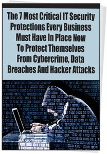 7 Most Critical IT Security Protections Every Business Must Have In Place NOW
