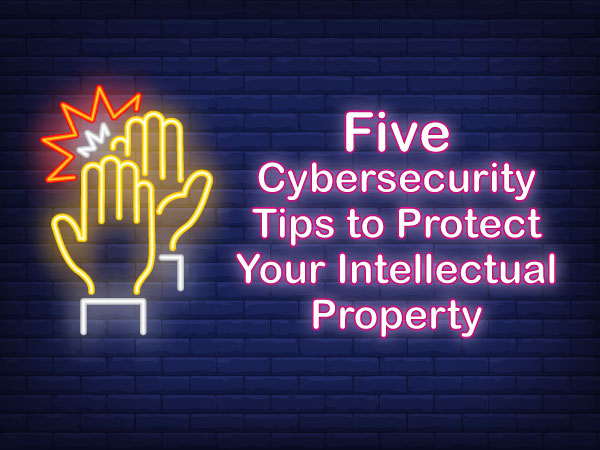 Five Cybersecurity Tips to Protect Your Intellectual Property